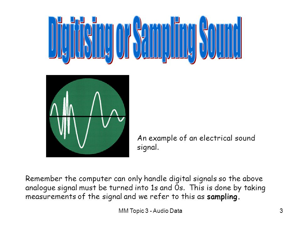 MM Topic 3 - Audio Data13 We use the following formula to calculate the size of a uncompressed sound file File size (bits) = Sampling Frequency (Hz) x Sound time (s) x Sampling Depth (bits) x Channels(1 for mono, 2 for stereo)