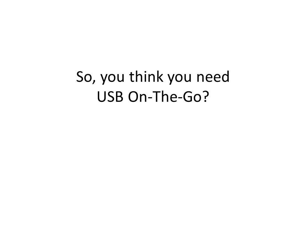 So, you think you need USB On-The-Go