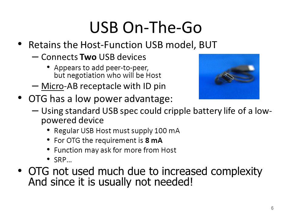 USB On-The-Go Retains the Host-Function USB model, BUT – Connects Two USB devices Appears to add peer-to-peer, but negotiation who will be Host – Micro-AB receptacle with ID pin OTG has a low power advantage: – Using standard USB spec could cripple battery life of a low- powered device Regular USB Host must supply 100 mA For OTG the requirement is 8 mA Function may ask for more from Host SRP… OTG not used much due to increased complexity And since it is usually not needed.