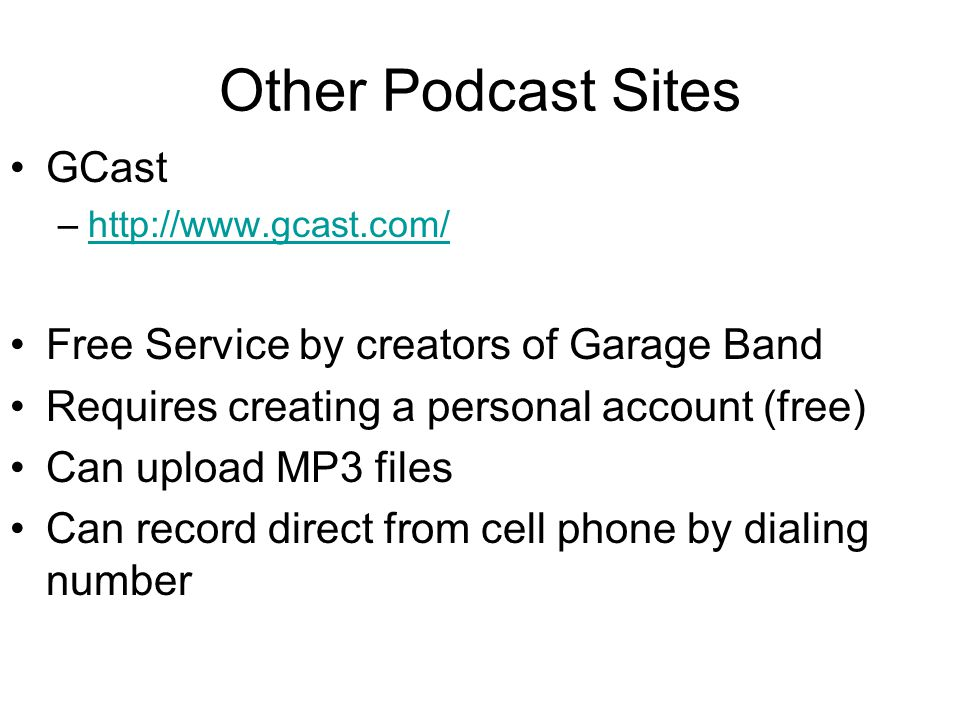 Other Podcast Sites GCast –http://www.gcast.com/http://www.gcast.com/ Free Service by creators of Garage Band Requires creating a personal account (free) Can upload MP3 files Can record direct from cell phone by dialing number