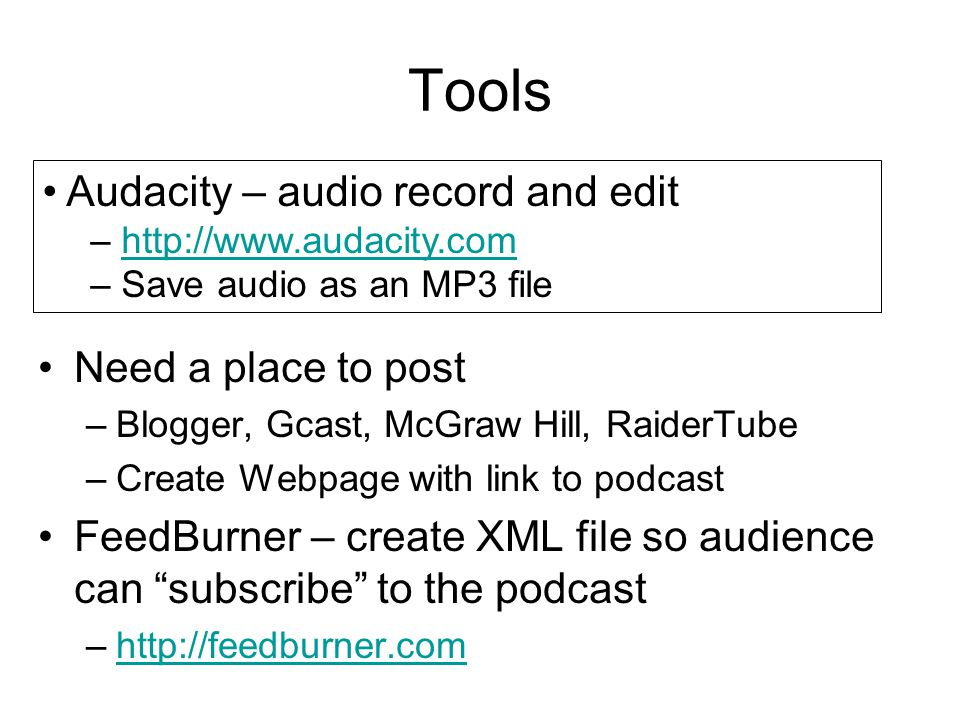 Tools Need a place to post –Blogger, Gcast, McGraw Hill, RaiderTube –Create Webpage with link to podcast FeedBurner – create XML file so audience can subscribe to the podcast –http://feedburner.comhttp://feedburner.com Audacity – audio record and edit – http://www.audacity.comhttp://www.audacity.com – Save audio as an MP3 file