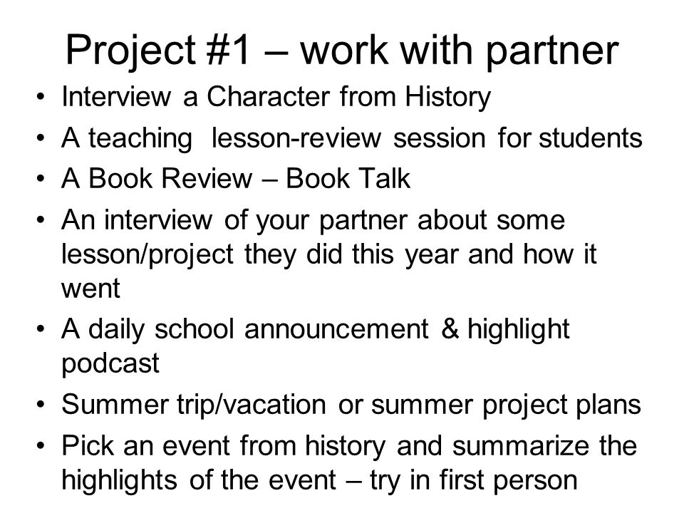 Project #1 – work with partner Interview a Character from History A teaching lesson-review session for students A Book Review – Book Talk An interview of your partner about some lesson/project they did this year and how it went A daily school announcement & highlight podcast Summer trip/vacation or summer project plans Pick an event from history and summarize the highlights of the event – try in first person