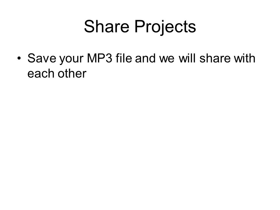 Share Projects Save your MP3 file and we will share with each other