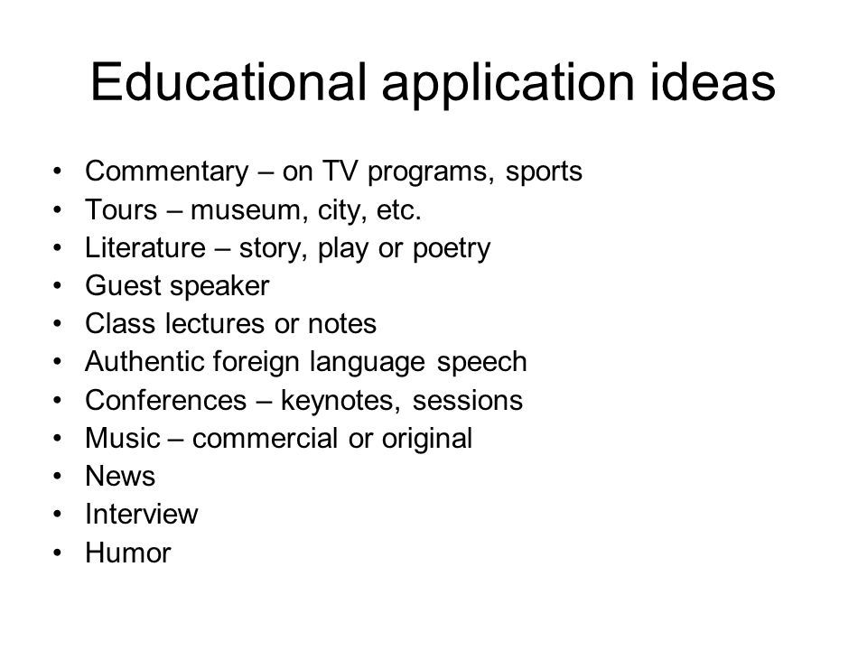 Educational application ideas Commentary – on TV programs, sports Tours – museum, city, etc.