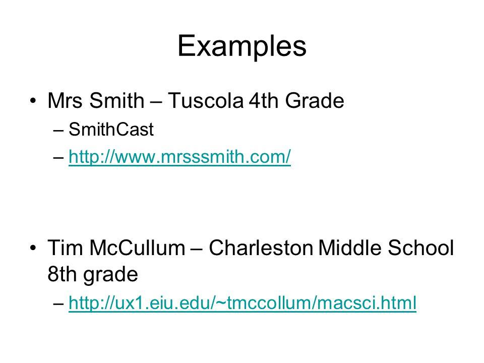 Examples Mrs Smith – Tuscola 4th Grade –SmithCast –http://www.mrsssmith.com/http://www.mrsssmith.com/ Tim McCullum – Charleston Middle School 8th grade –http://ux1.eiu.edu/~tmccollum/macsci.htmlhttp://ux1.eiu.edu/~tmccollum/macsci.html