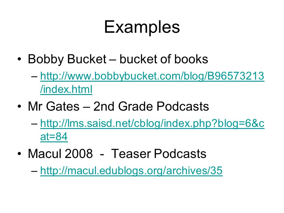 Examples Bobby Bucket – bucket of books –http://www.bobbybucket.com/blog/B96573213 /index.htmlhttp://www.bobbybucket.com/blog/B96573213 /index.html Mr Gates – 2nd Grade Podcasts –http://lms.saisd.net/cblog/index.php?blog=6&c at=84http://lms.saisd.net/cblog/index.php?blog=6&c at=84 Macul 2008 - Teaser Podcasts –http://macul.edublogs.org/archives/35http://macul.edublogs.org/archives/35