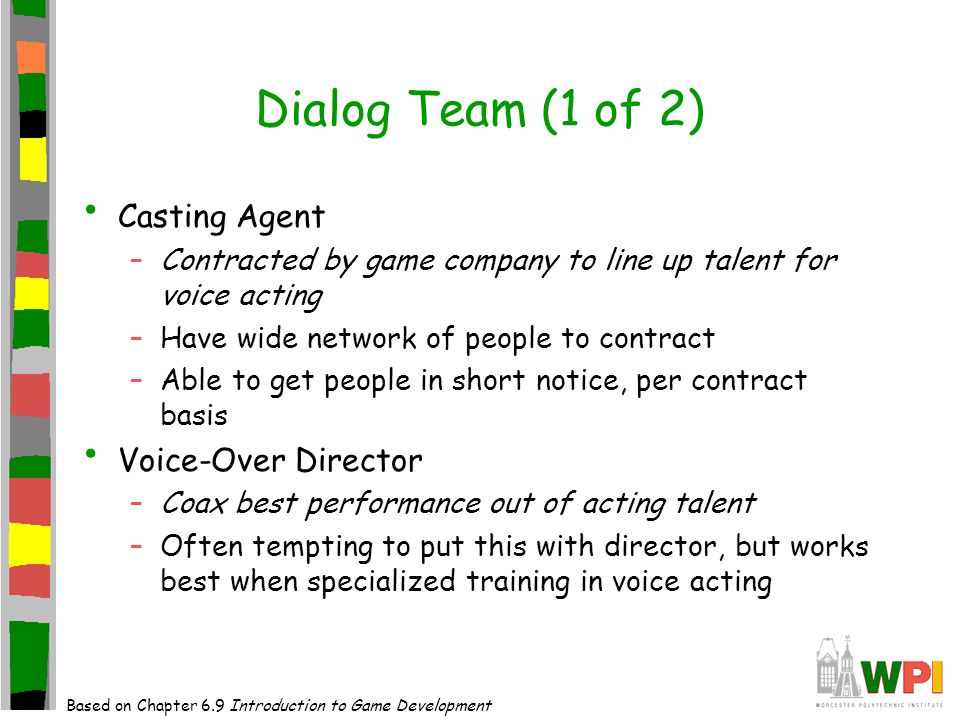 Dialog Team (1 of 2) Casting Agent –Contracted by game company to line up talent for voice acting –Have wide network of people to contract –Able to get people in short notice, per contract basis Voice-Over Director –Coax best performance out of acting talent –Often tempting to put this with director, but works best when specialized training in voice acting Based on Chapter 6.9 Introduction to Game Development