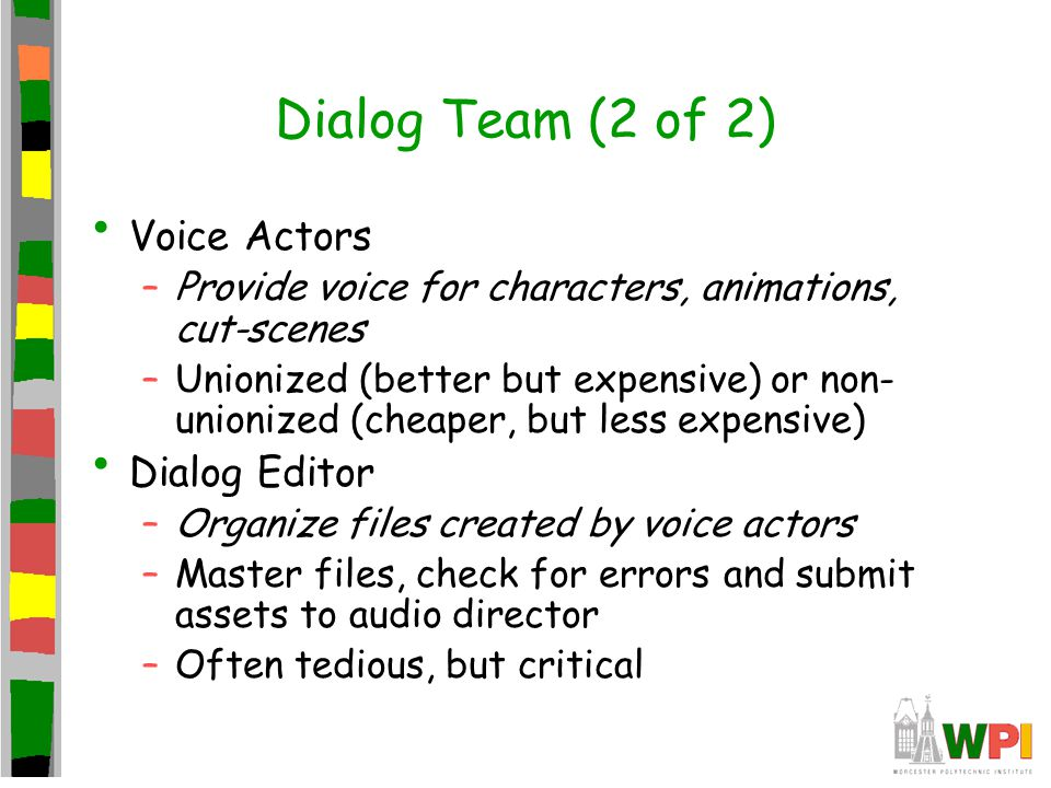 Dialog Team (2 of 2) Voice Actors –Provide voice for characters, animations, cut-scenes –Unionized (better but expensive) or non- unionized (cheaper, but less expensive) Dialog Editor –Organize files created by voice actors –Master files, check for errors and submit assets to audio director –Often tedious, but critical