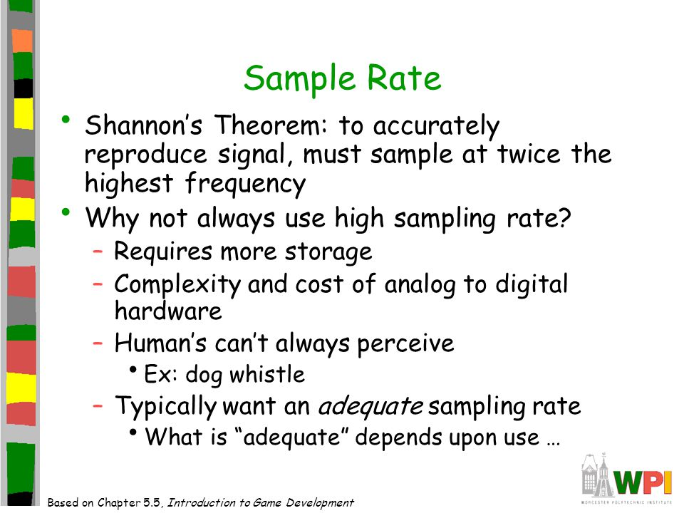 Sample Rate Shannon's Theorem: to accurately reproduce signal, must sample at twice the highest frequency Why not always use high sampling rate.