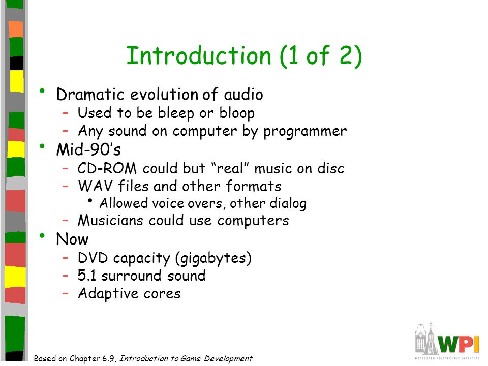 Introduction (1 of 2) Dramatic evolution of audio –Used to be bleep or bloop –Any sound on computer by programmer Mid-90's –CD-ROM could but real music on disc –WAV files and other formats Allowed voice overs, other dialog –Musicians could use computers Now –DVD capacity (gigabytes) –5.1 surround sound –Adaptive cores Based on Chapter 6.9, Introduction to Game Development