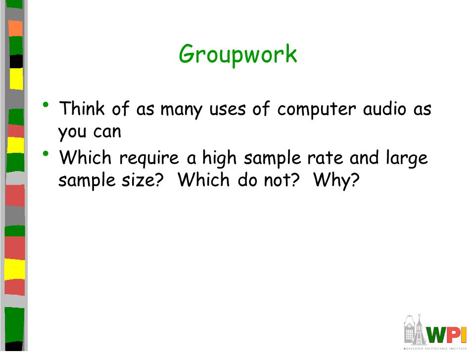Groupwork Think of as many uses of computer audio as you can Which require a high sample rate and large sample size.