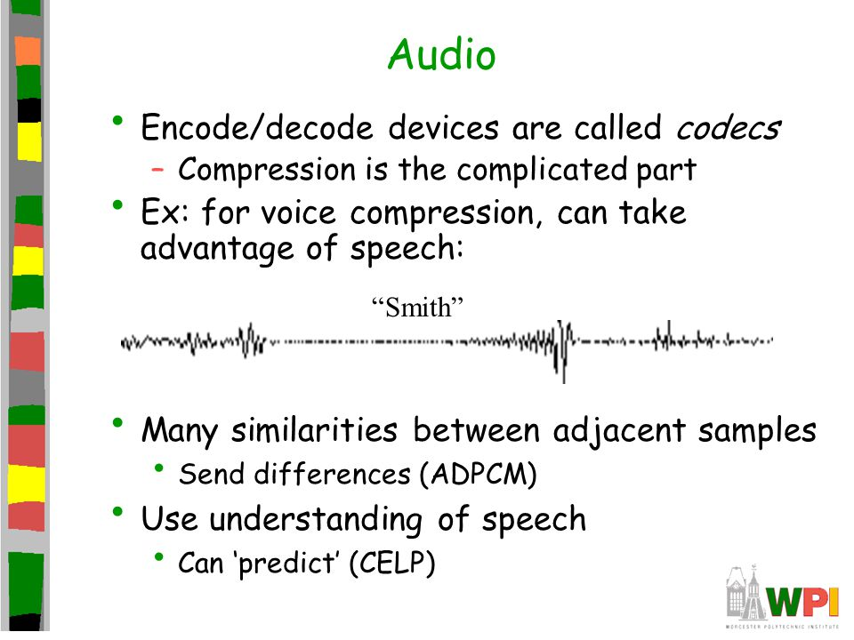 Audio Encode/decode devices are called codecs –Compression is the complicated part Ex: for voice compression, can take advantage of speech: Smith Many similarities between adjacent samples Send differences (ADPCM) Use understanding of speech Can 'predict' (CELP)