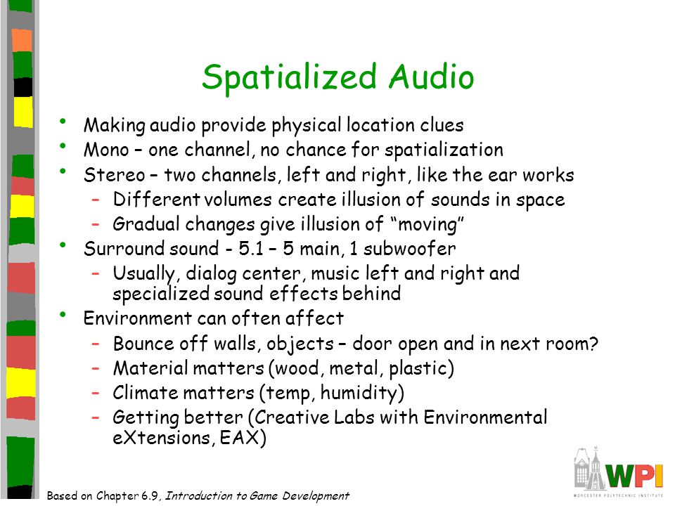 Spatialized Audio Making audio provide physical location clues Mono – one channel, no chance for spatialization Stereo – two channels, left and right, like the ear works –Different volumes create illusion of sounds in space –Gradual changes give illusion of moving Surround sound - 5.1 – 5 main, 1 subwoofer –Usually, dialog center, music left and right and specialized sound effects behind Environment can often affect –Bounce off walls, objects – door open and in next room.