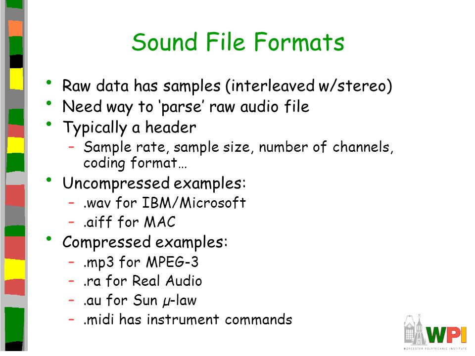 Sound File Formats Raw data has samples (interleaved w/stereo) Need way to 'parse' raw audio file Typically a header –Sample rate, sample size, number of channels, coding format… Uncompressed examples: –.wav for IBM/Microsoft –.aiff for MAC Compressed examples: –.mp3 for MPEG-3 –.ra for Real Audio –.au for Sun µ-law –.midi has instrument commands