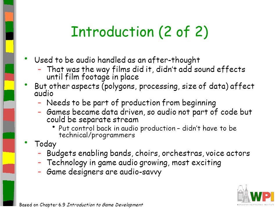 Introduction (2 of 2) Used to be audio handled as an after-thought –That was the way films did it, didn't add sound effects until film footage in place But other aspects (polygons, processing, size of data) affect audio –Needs to be part of production from beginning –Games became data driven, so audio not part of code but could be separate stream Put control back in audio production – didn't have to be technical/programmers Today –Budgets enabling bands, choirs, orchestras, voice actors –Technology in game audio growing, most exciting –Game designers are audio-savvy Based on Chapter 6.9 Introduction to Game Development