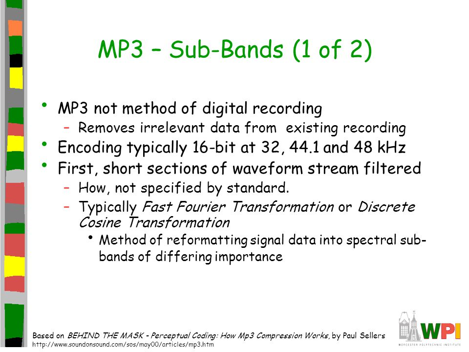 MP3 – Sub-Bands (1 of 2) MP3 not method of digital recording –Removes irrelevant data from existing recording Encoding typically 16-bit at 32, 44.1 and 48 kHz First, short sections of waveform stream filtered –How, not specified by standard.