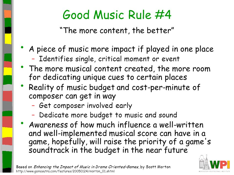 Good Music Rule #4 The more content, the better A piece of music more impact if played in one place –Identifies single, critical moment or event The more musical content created, the more room for dedicating unique cues to certain places Reality of music budget and cost-per-minute of composer can get in way –Get composer involved early –Dedicate more budget to music and sound Awareness of how much influence a well-written and well-implemented musical score can have in a game, hopefully, will raise the priority of a game s soundtrack in the budget in the near future Based on Enhancing the Impact of Music in Drama Oriented-Games, by Scott Morton http://www.gamasutra.com/features/20050124/morton_01.shtml