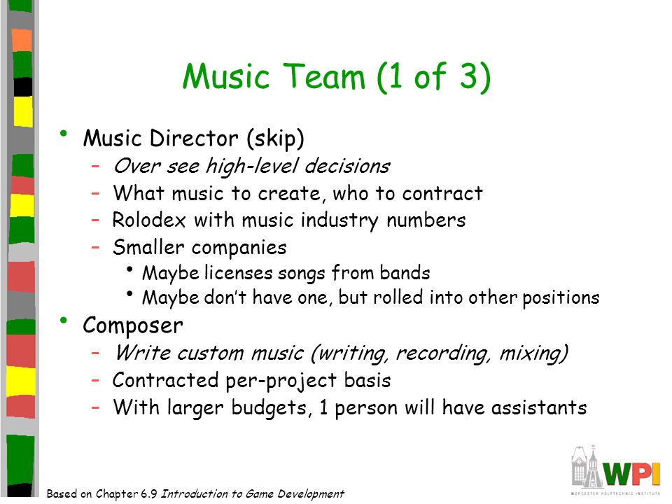 Music Team (1 of 3) Music Director (skip) –Over see high-level decisions –What music to create, who to contract –Rolodex with music industry numbers –Smaller companies Maybe licenses songs from bands Maybe don't have one, but rolled into other positions Composer –Write custom music (writing, recording, mixing) –Contracted per-project basis –With larger budgets, 1 person will have assistants Based on Chapter 6.9 Introduction to Game Development