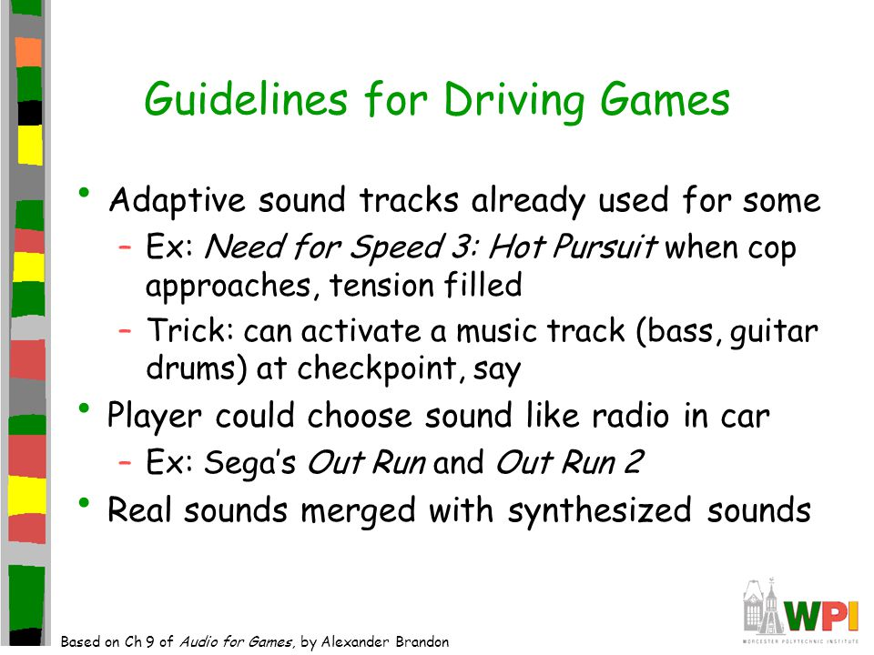 Guidelines for Driving Games Adaptive sound tracks already used for some –Ex: Need for Speed 3: Hot Pursuit when cop approaches, tension filled –Trick: can activate a music track (bass, guitar drums) at checkpoint, say Player could choose sound like radio in car –Ex: Sega's Out Run and Out Run 2 Real sounds merged with synthesized sounds Based on Ch 9 of Audio for Games, by Alexander Brandon
