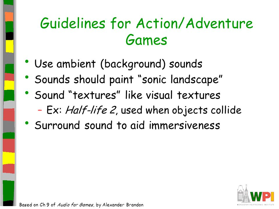 Guidelines for Action/Adventure Games Use ambient (background) sounds Sounds should paint sonic landscape Sound textures like visual textures –Ex: Half-life 2, used when objects collide Surround sound to aid immersiveness Based on Ch 9 of Audio for Games, by Alexander Brandon