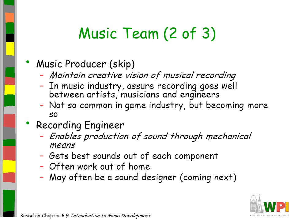 Music Team (2 of 3) Music Producer (skip) –Maintain creative vision of musical recording –In music industry, assure recording goes well between artists, musicians and engineers –Not so common in game industry, but becoming more so Recording Engineer –Enables production of sound through mechanical means –Gets best sounds out of each component –Often work out of home –May often be a sound designer (coming next) Based on Chapter 6.9 Introduction to Game Development