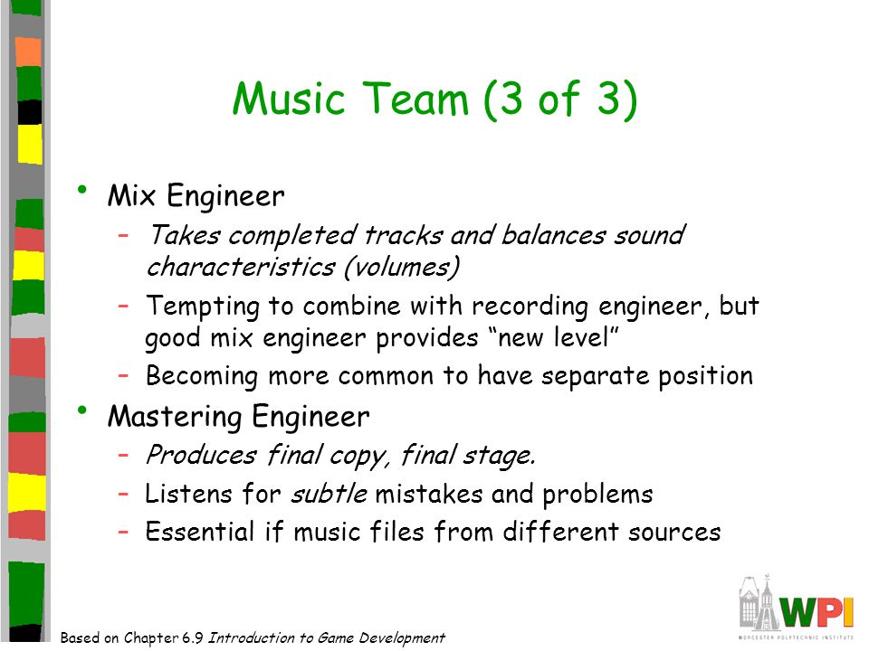 Music Team (3 of 3) Mix Engineer –Takes completed tracks and balances sound characteristics (volumes) –Tempting to combine with recording engineer, but good mix engineer provides new level –Becoming more common to have separate position Mastering Engineer –Produces final copy, final stage.