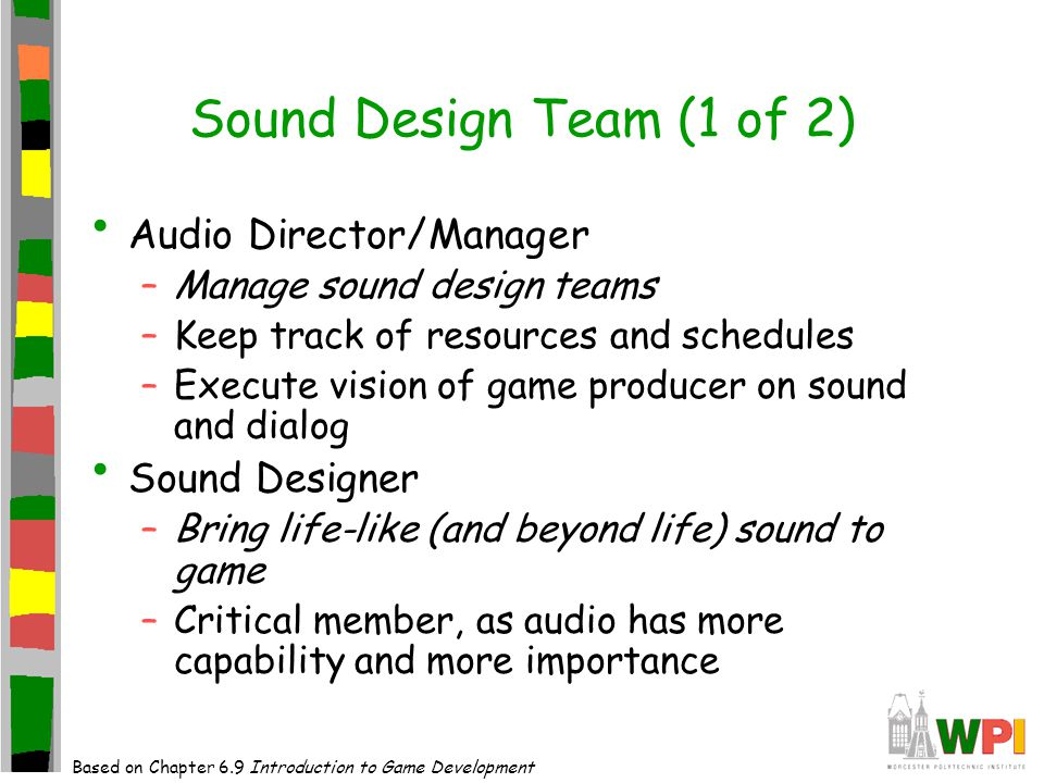 Sound Design Team (1 of 2) Audio Director/Manager –Manage sound design teams –Keep track of resources and schedules –Execute vision of game producer on sound and dialog Sound Designer –Bring life-like (and beyond life) sound to game –Critical member, as audio has more capability and more importance Based on Chapter 6.9 Introduction to Game Development