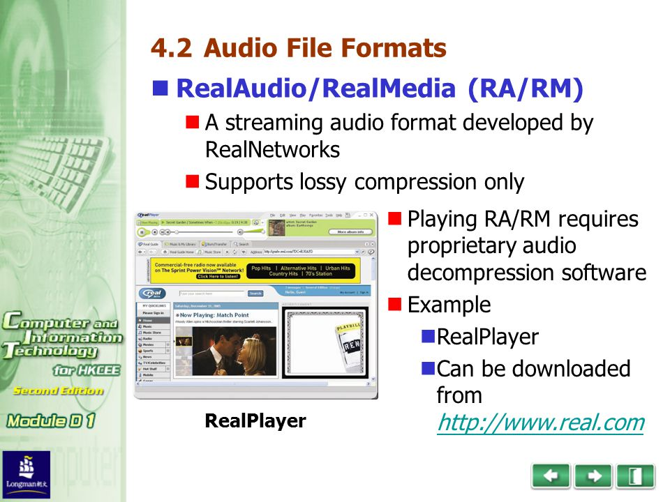4.2 Audio File Formats RealAudio/RealMedia (RA/RM) A streaming audio format developed by RealNetworks Supports lossy compression only RealPlayer Playing RA/RM requires proprietary audio decompression software Example RealPlayer Can be downloaded from http://www.real.com http://www.real.com