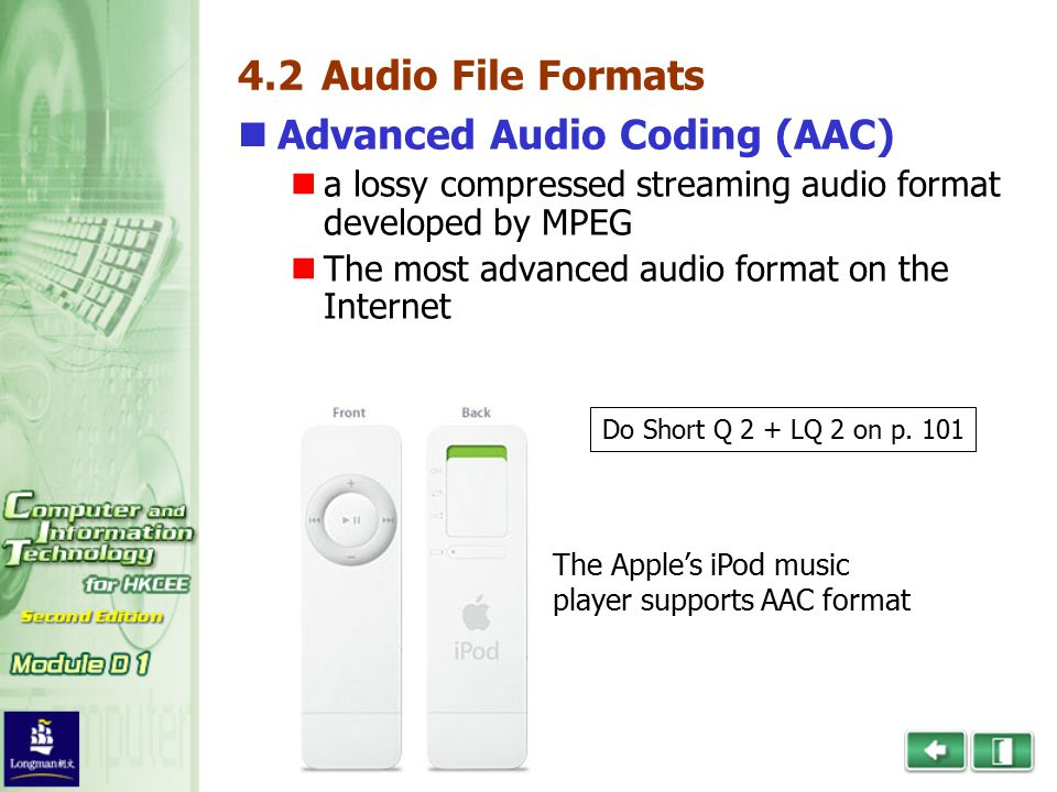 4.2 Audio File Formats Advanced Audio Coding (AAC) a lossy compressed streaming audio format developed by MPEG The most advanced audio format on the Internet The Apple's iPod music player supports AAC format Do Short Q 2 + LQ 2 on p.