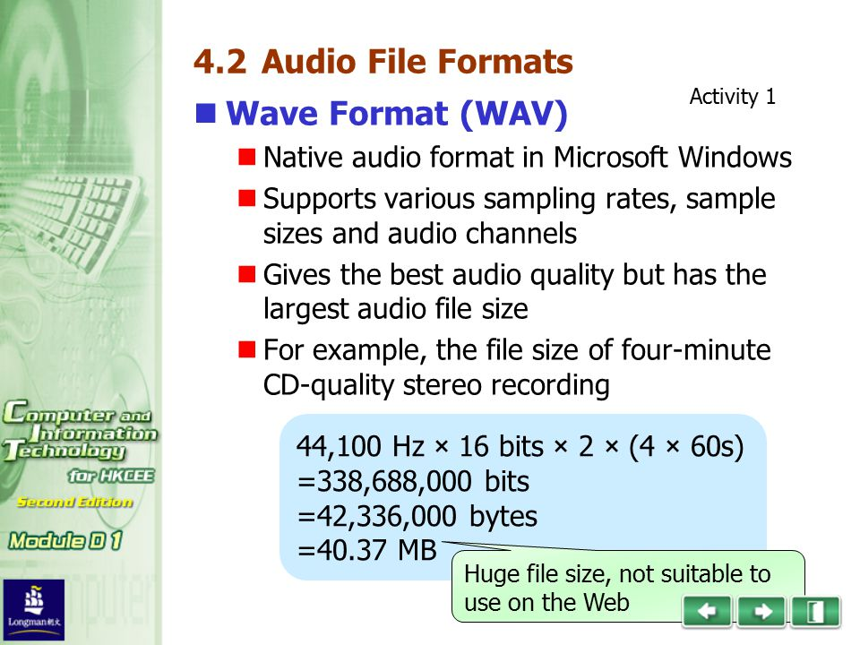 4.2 Audio File Formats Wave Format (WAV) Native audio format in Microsoft Windows Supports various sampling rates, sample sizes and audio channels Gives the best audio quality but has the largest audio file size For example, the file size of four-minute CD-quality stereo recording 44,100 Hz × 16 bits × 2 × (4 × 60s) =338,688,000 bits =42,336,000 bytes =40.37 MB Huge file size, not suitable to use on the Web Activity 1