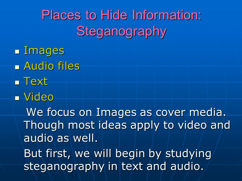 Places to Hide Information: Steganography Images Images Audio files Audio files Text Text Video Video We focus on Images as cover media.