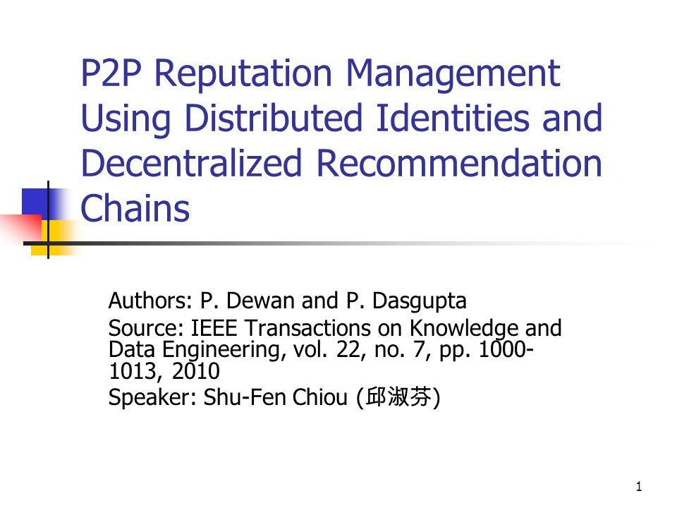 1 P2P Reputation Management Using Distributed Identities and Decentralized Recommendation Chains Authors: P.