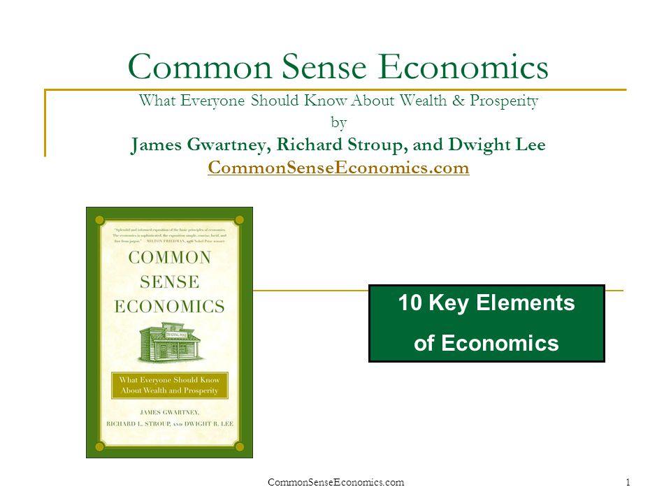 CommonSenseEconomics.com 2 Ten Key Elements of Economics Build a bridge between common sense and economic applications.