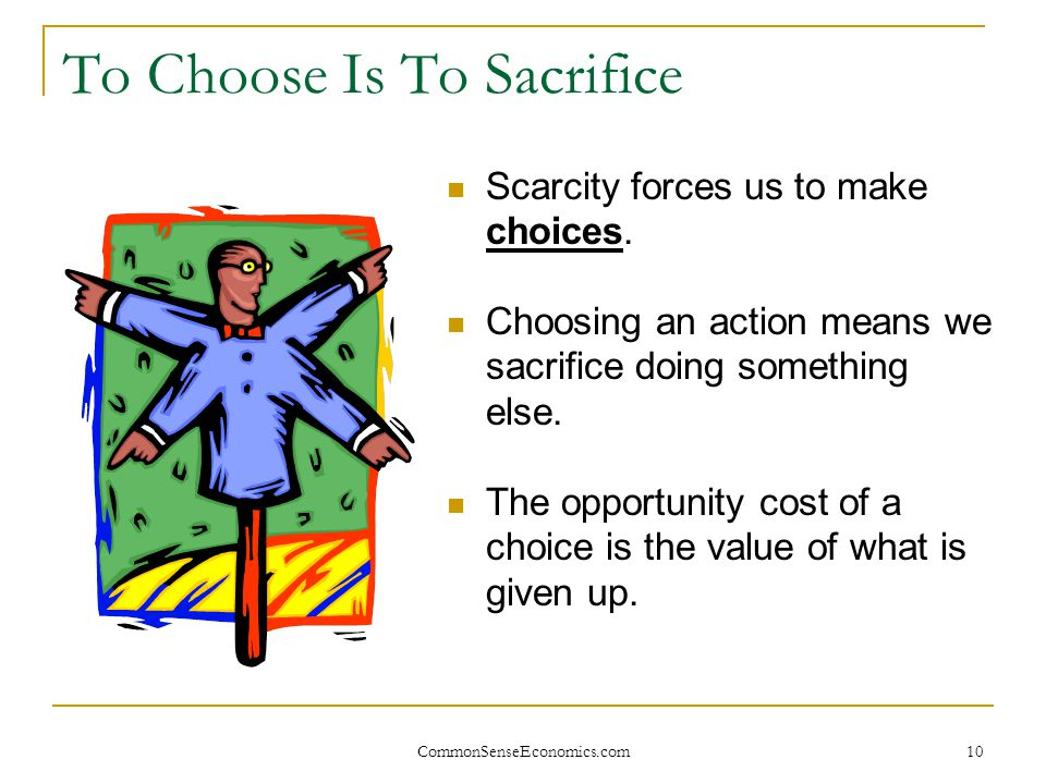 CommonSenseEconomics.com 10 To Choose Is To Sacrifice Scarcity forces us to make choices. Choosing an action means we sacrifice doing something else.
