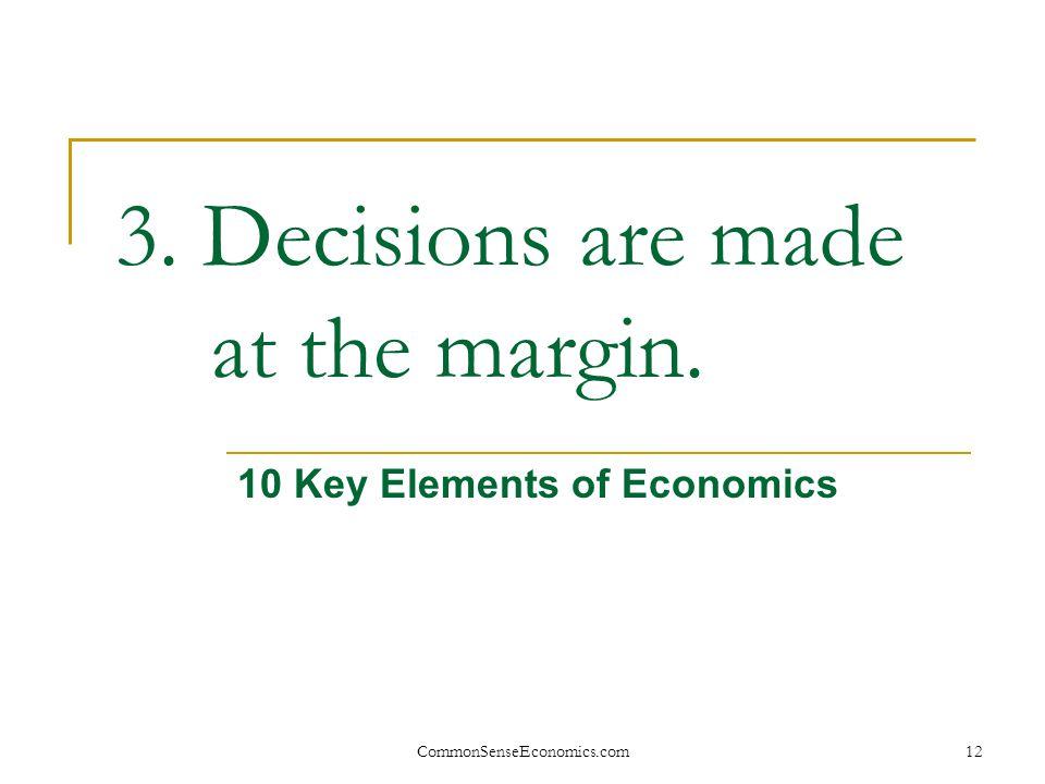 CommonSenseEconomics.com12 3. Decisions are made at the margin. 10 Key Elements of Economics
