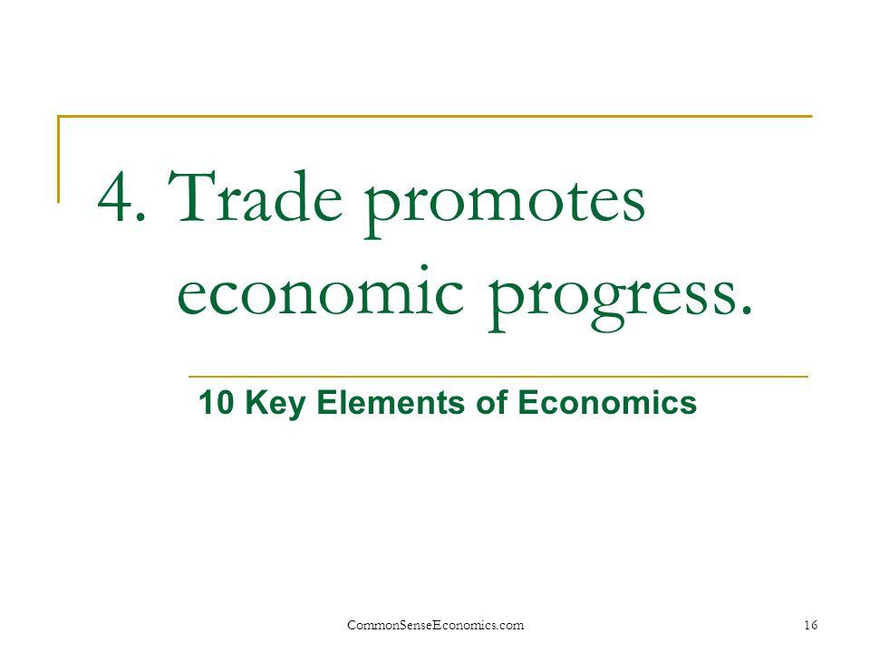 CommonSenseEconomics.com16 4. Trade promotes economic progress. 10 Key Elements of Economics