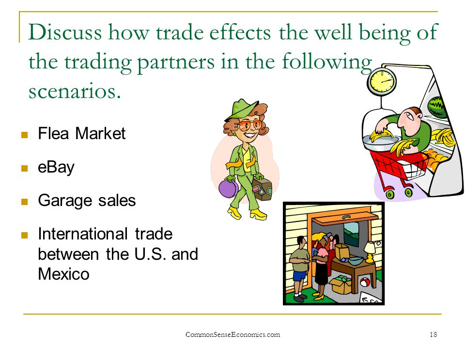 CommonSenseEconomics.com 18 Discuss how trade effects the well being of the trading partners in the following scenarios. Flea Market eBay Garage sales