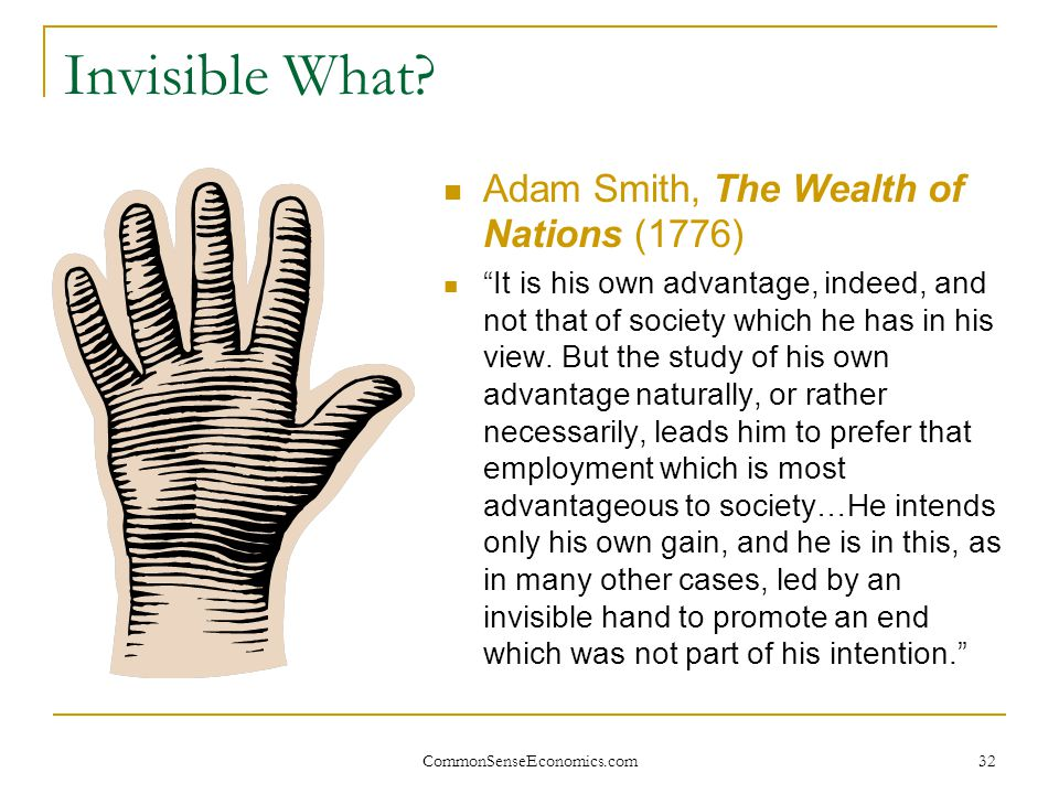 """CommonSenseEconomics.com 32 Invisible What? Adam Smith, The Wealth of Nations (1776) """"It is his own advantage, indeed, and not that of society which h"""