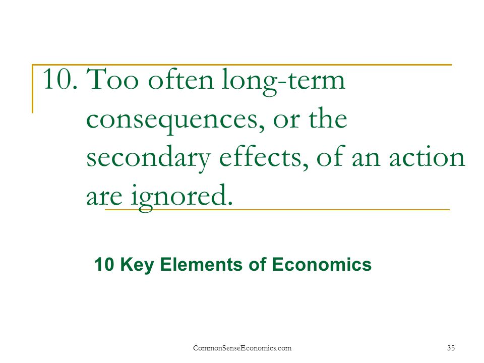 CommonSenseEconomics.com35 10. Too often long-term consequences, or the secondary effects, of an action are ignored. 10 Key Elements of Economics