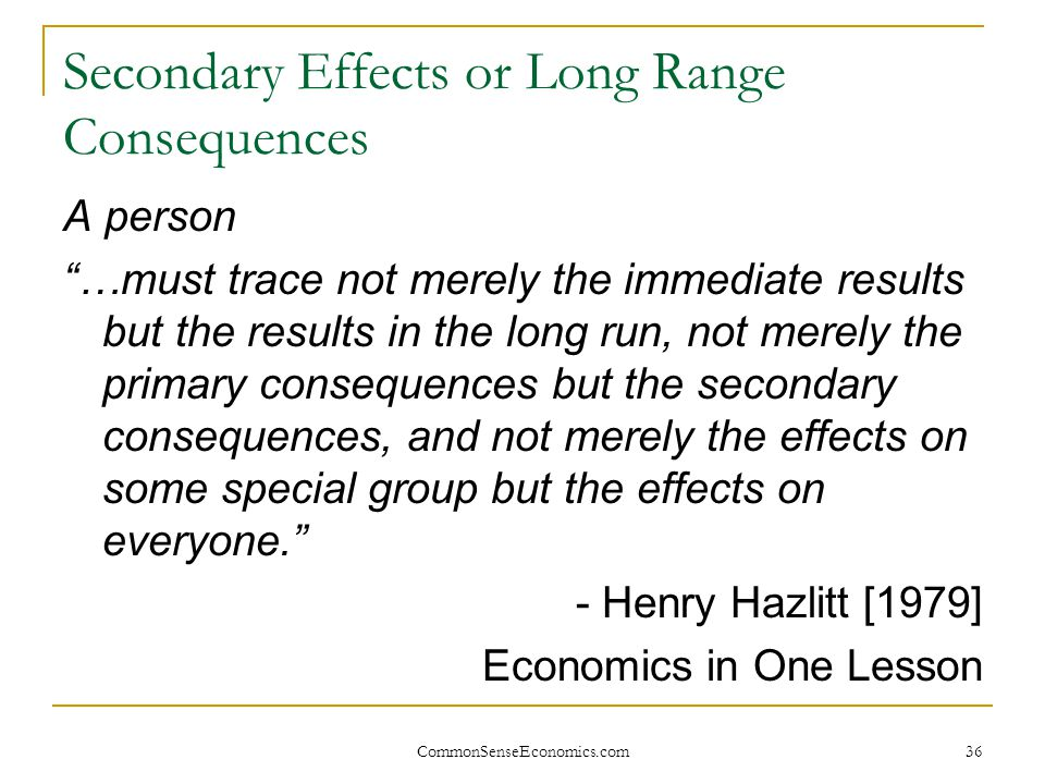 """CommonSenseEconomics.com 36 Secondary Effects or Long Range Consequences A person """"…must trace not merely the immediate results but the results in the"""