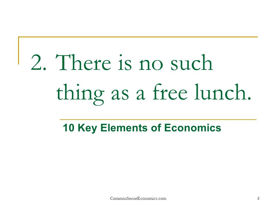 CommonSenseEconomics.com8 2.There is no such thing as a free lunch. 10 Key Elements of Economics