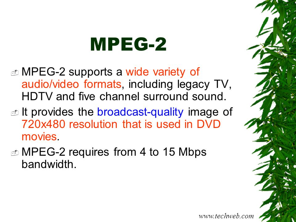 MPEG-2  MPEG-2 supports a wide variety of audio/video formats, including legacy TV, HDTV and five channel surround sound.  It provides the broadcast