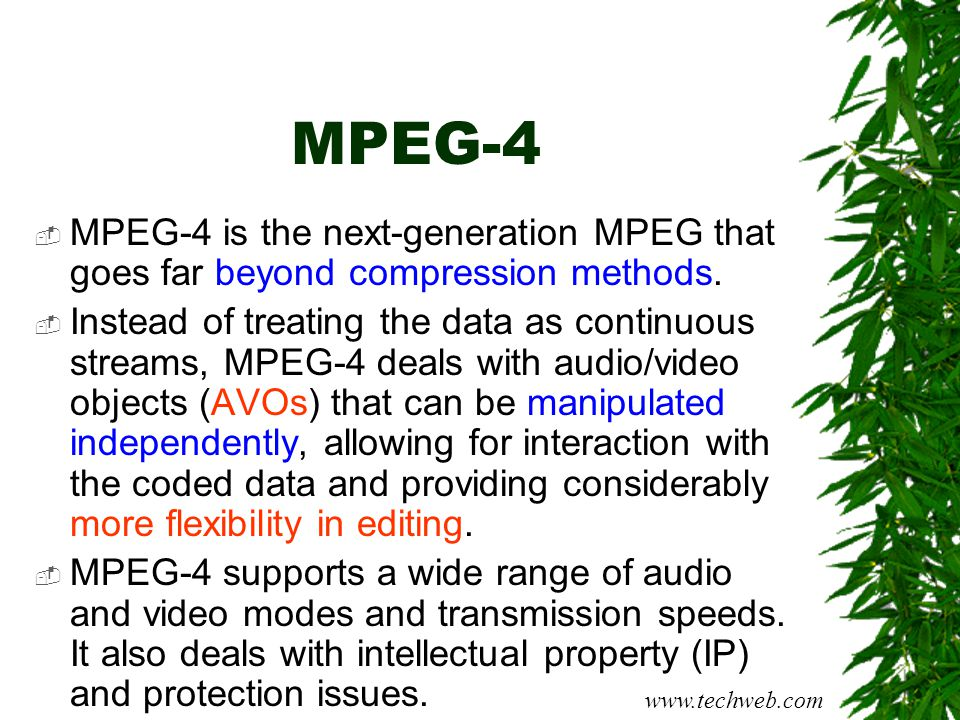 MPEG-4  MPEG-4 is the next-generation MPEG that goes far beyond compression methods.  Instead of treating the data as continuous streams, MPEG-4 dea