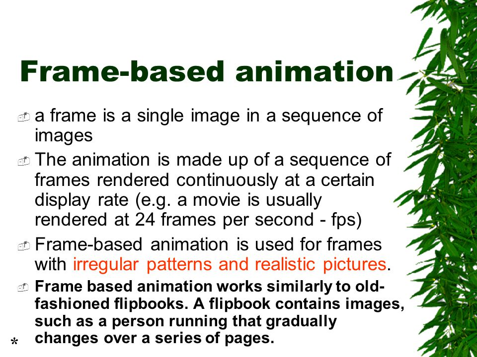 Frame-based animation  a frame is a single image in a sequence of images  The animation is made up of a sequence of frames rendered continuously at