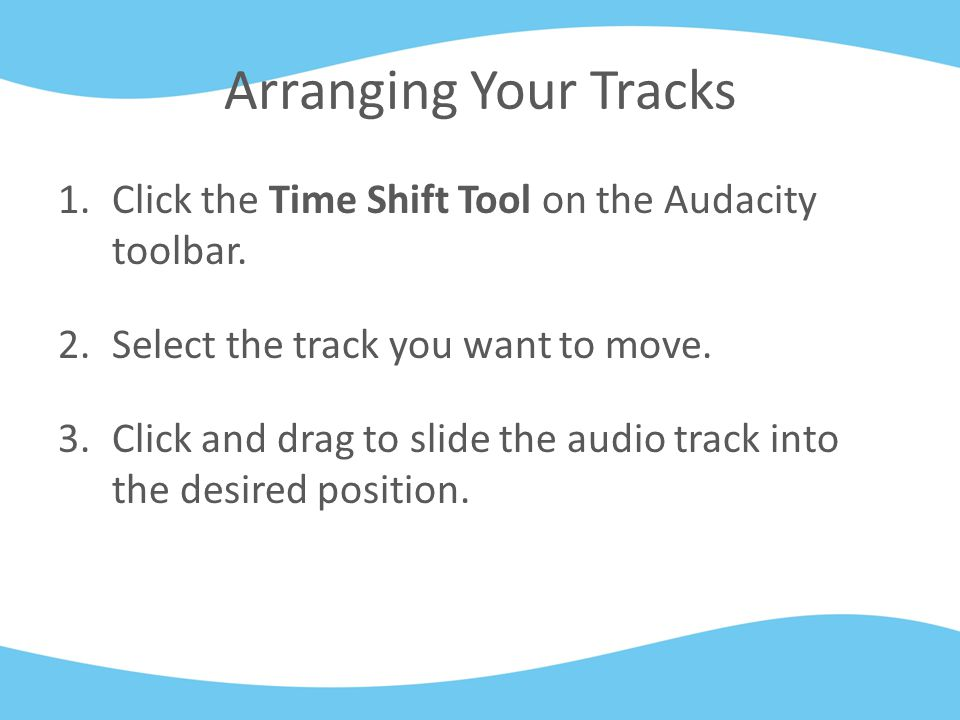 Arranging Your Tracks 1.Click the Time Shift Tool on the Audacity toolbar.