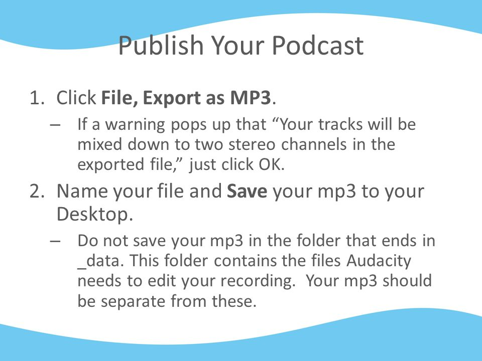 """Publish Your Podcast 1.Click File, Export as MP3. – If a warning pops up that """"Your tracks will be mixed down to two stereo channels in the exported f"""