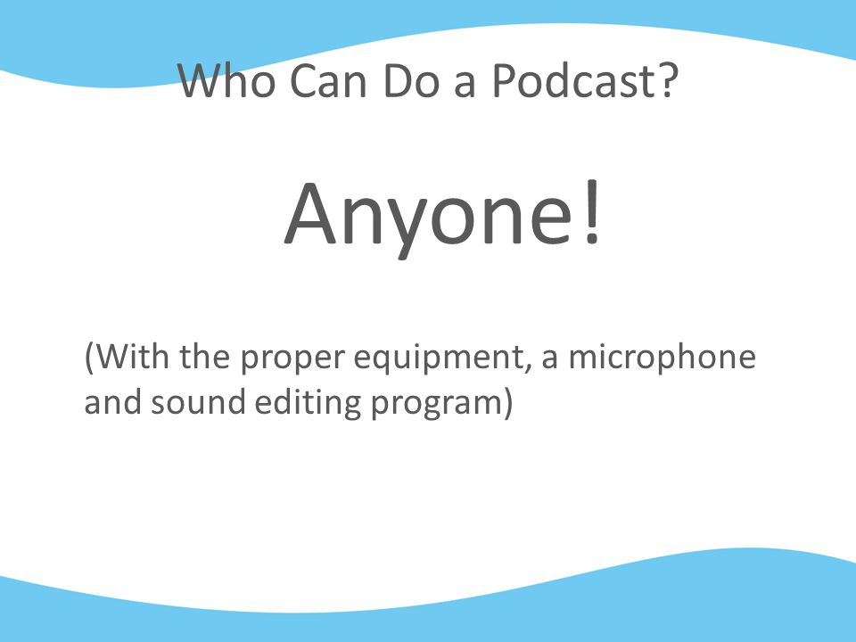Who Can Do a Podcast Anyone! (With the proper equipment, a microphone and sound editing program)