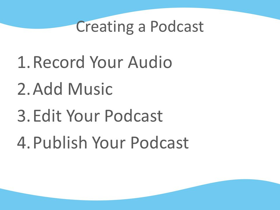Creating a Podcast 1.Record Your Audio 2.Add Music 3.Edit Your Podcast 4.Publish Your Podcast