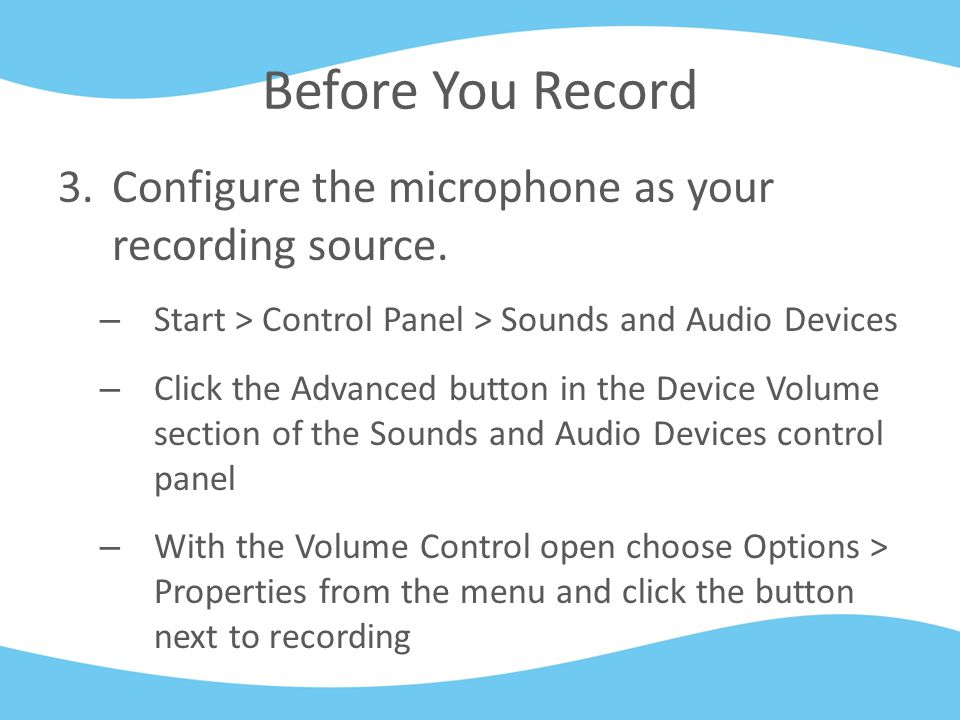 Before You Record 3.Configure the microphone as your recording source. – Start > Control Panel > Sounds and Audio Devices – Click the Advanced button