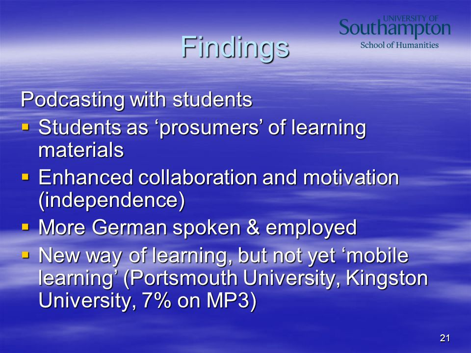 21 Findings Podcasting with students  Students as 'prosumers' of learning materials  Enhanced collaboration and motivation (independence)  More Ger